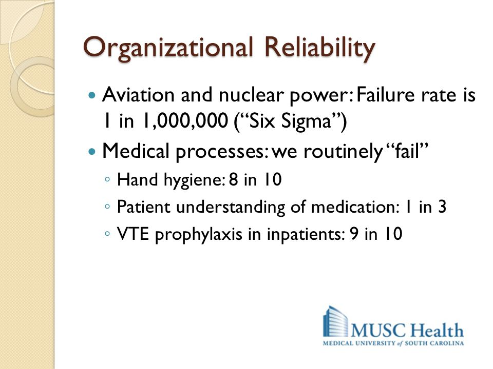 "Organizational Reliability Aviation and nuclear power: Failure rate is 1 in 1,000,000 (""Six Sigma"") Medical processes: we routinely ""fail"" ◦ Hand hygi"