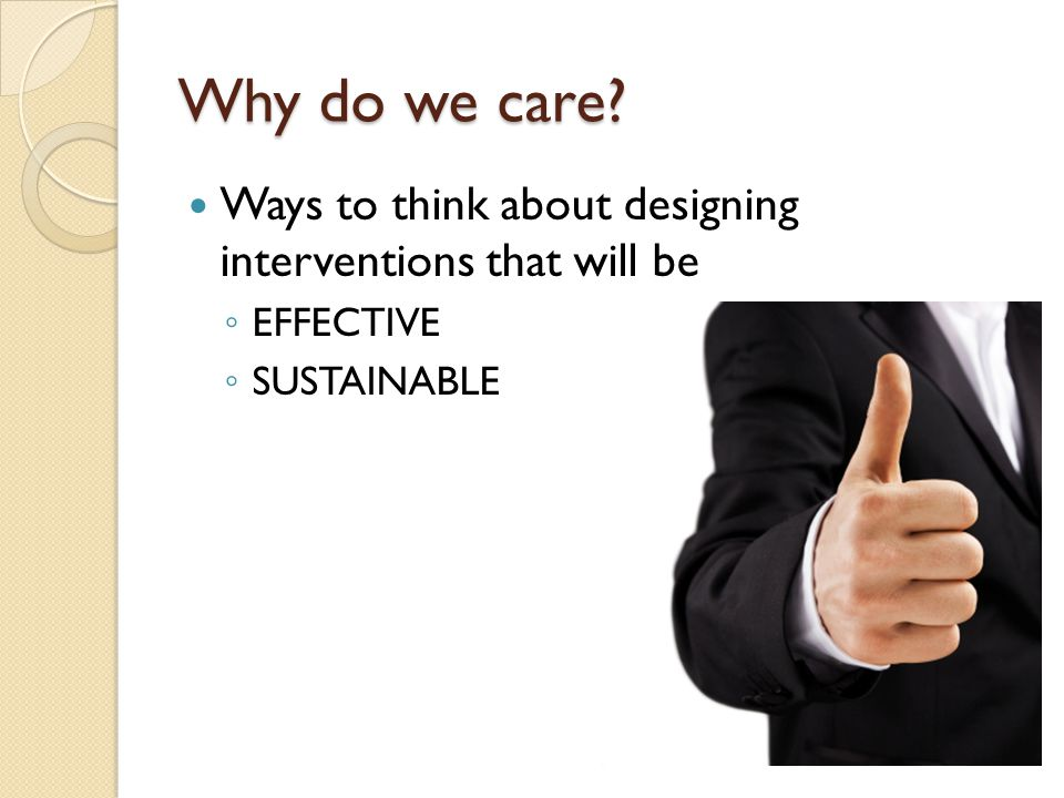 Why do we care? Ways to think about designing interventions that will be ◦ EFFECTIVE ◦ SUSTAINABLE
