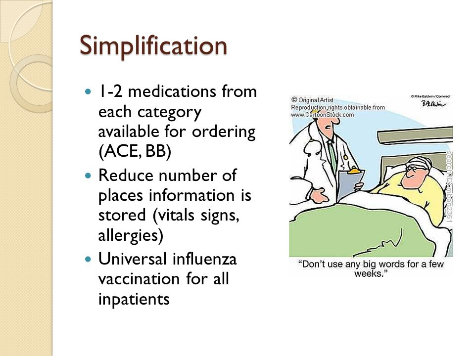 Simplification 1-2 medications from each category available for ordering (ACE, BB) Reduce number of places information is stored (vitals signs, allerg
