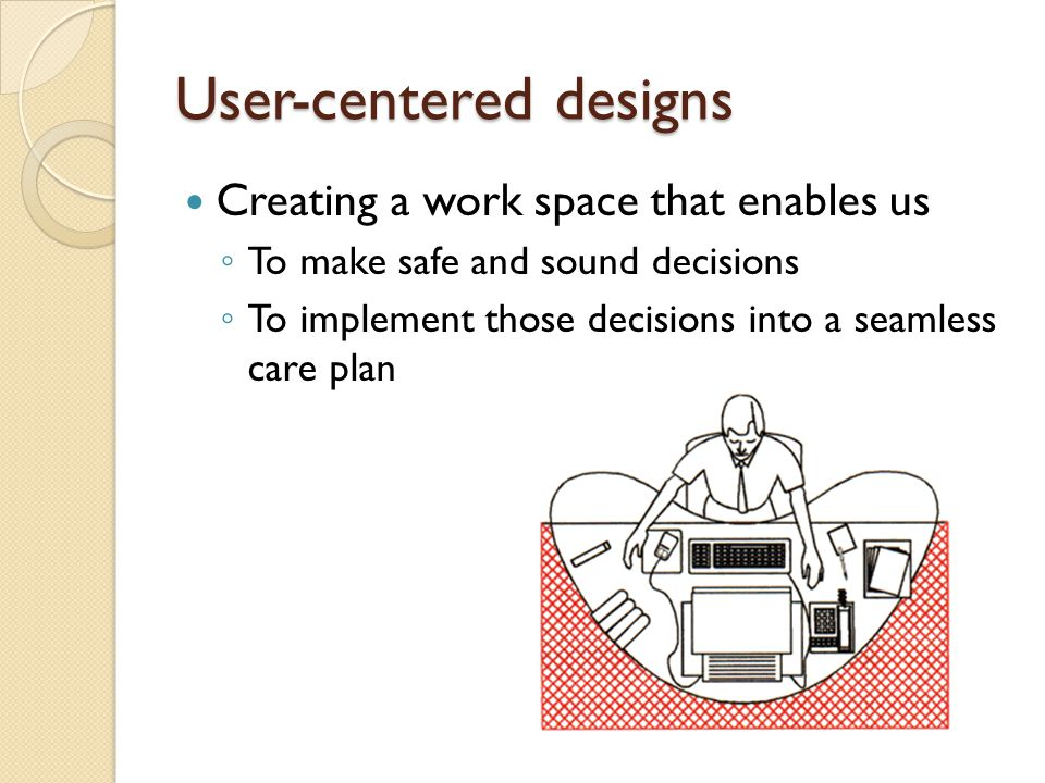 User-centered designs Creating a work space that enables us ◦ To make safe and sound decisions ◦ To implement those decisions into a seamless care pla