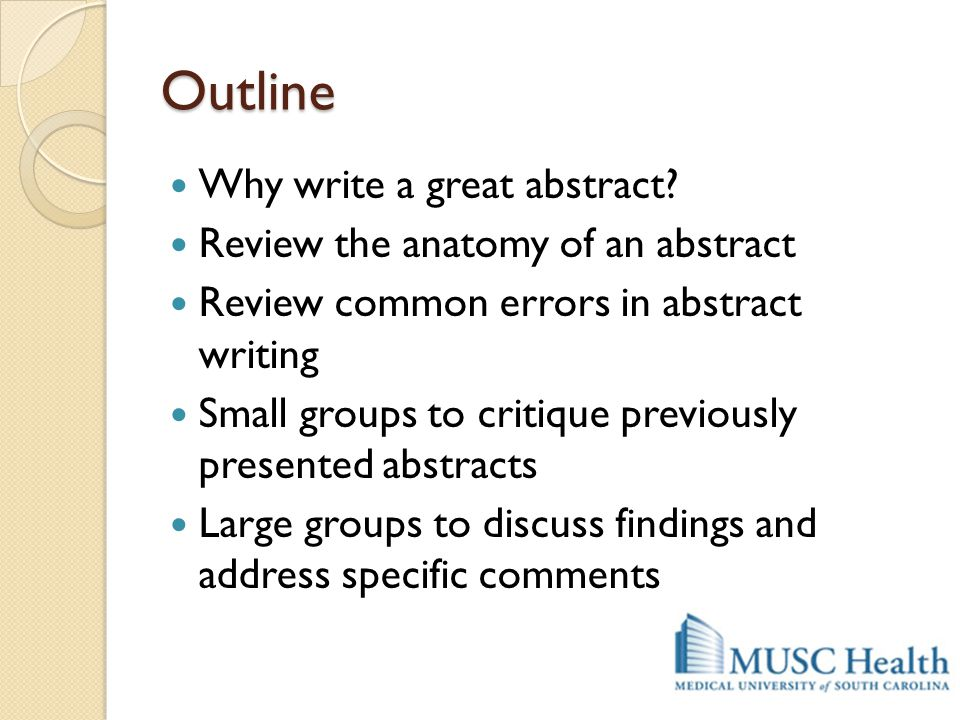 Outline Why write a great abstract? Review the anatomy of an abstract Review common errors in abstract writing Small groups to critique previously pre