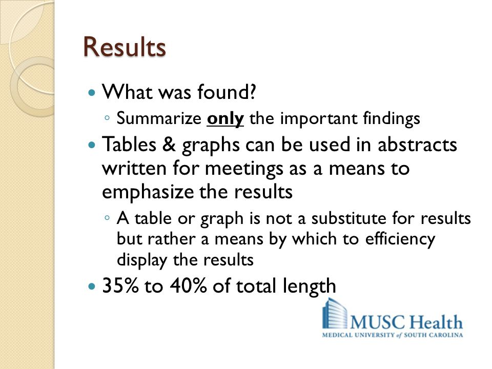 Results What was found? ◦ Summarize only the important findings Tables & graphs can be used in abstracts written for meetings as a means to emphasize