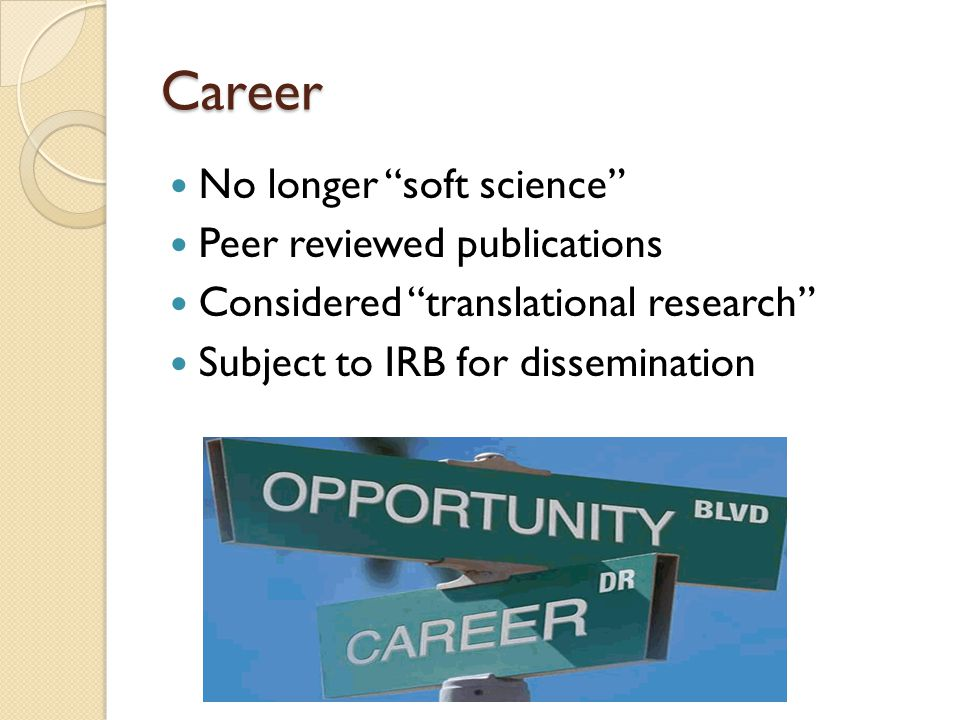 "Career No longer ""soft science"" Peer reviewed publications Considered ""translational research"" Subject to IRB for dissemination"