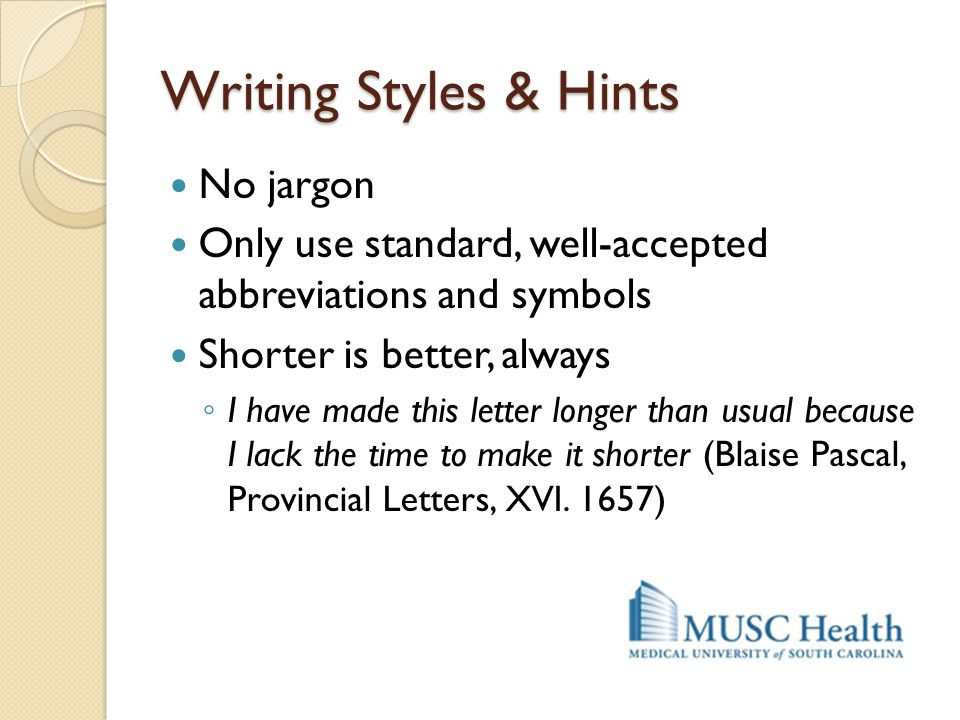 Writing Styles & Hints No jargon Only use standard, well-accepted abbreviations and symbols Shorter is better, always ◦ I have made this letter longer