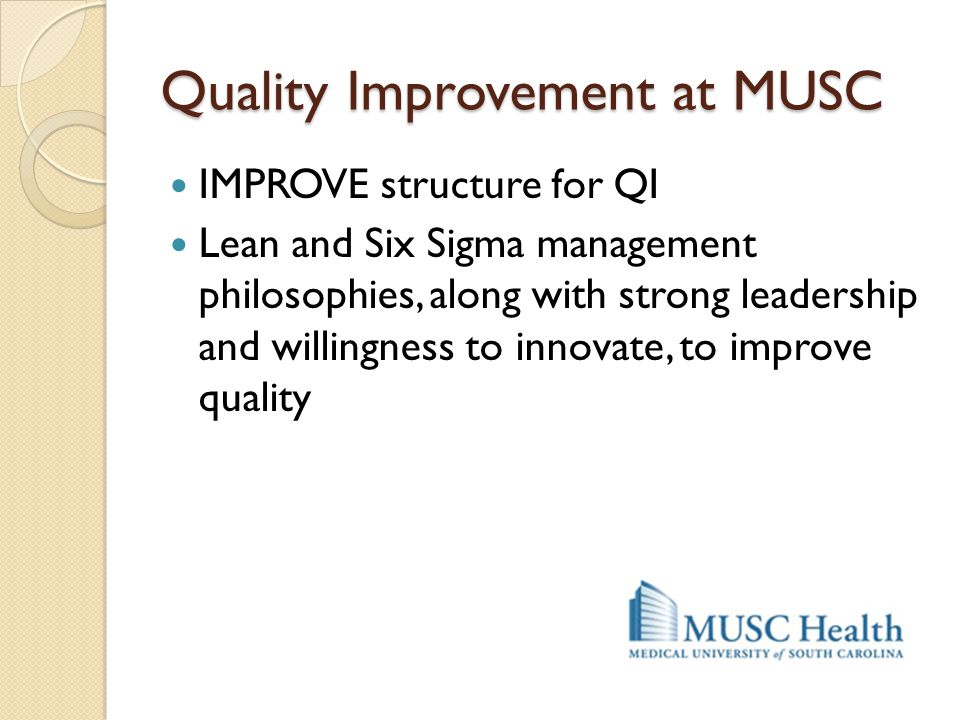 Quality Improvement at MUSC IMPROVE structure for QI Lean and Six Sigma management philosophies, along with strong leadership and willingness to innov