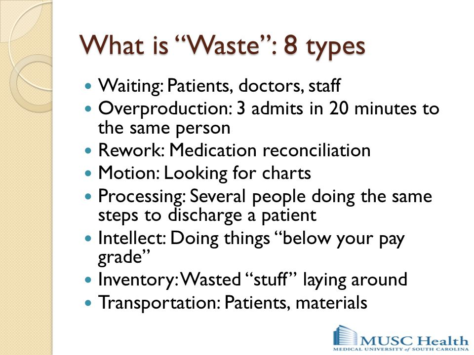 "What is ""Waste"": 8 types Waiting: Patients, doctors, staff Overproduction: 3 admits in 20 minutes to the same person Rework: Medication reconciliation"