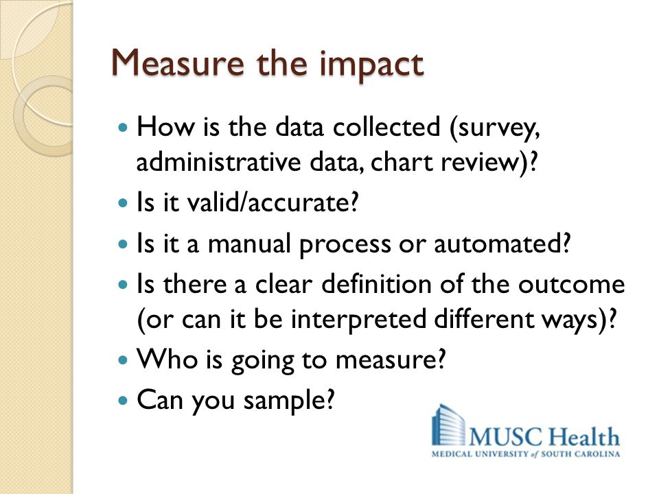 Measure the impact How is the data collected (survey, administrative data, chart review)? Is it valid/accurate? Is it a manual process or automated? I