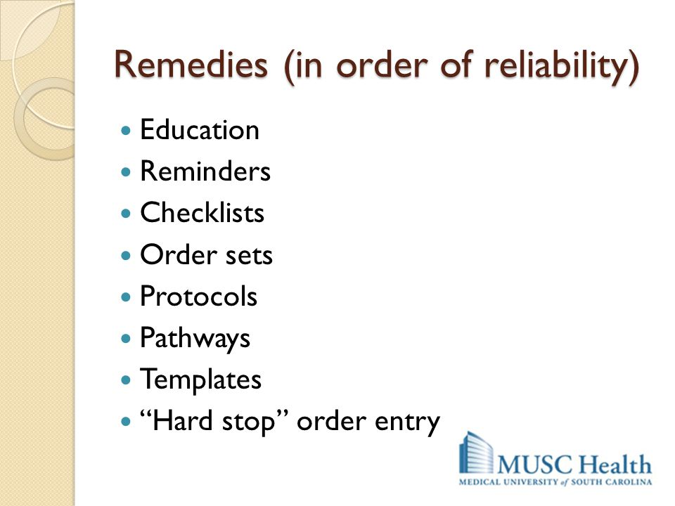 "Remedies (in order of reliability) Education Reminders Checklists Order sets Protocols Pathways Templates ""Hard stop"" order entry"