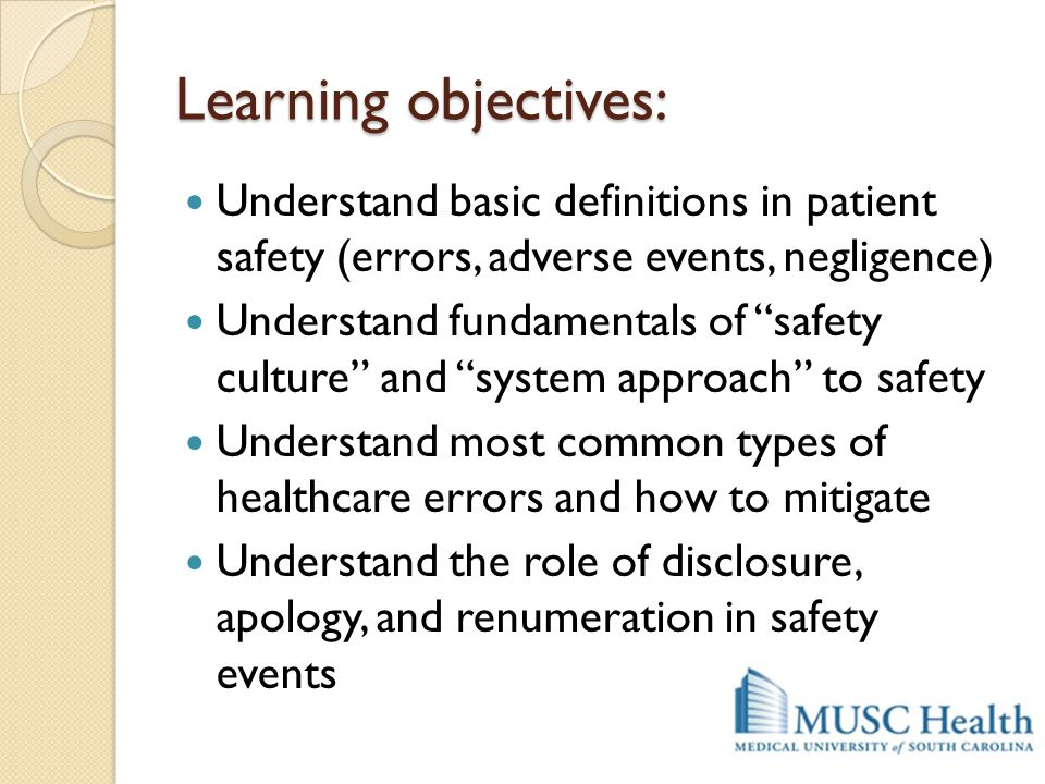 "Learning objectives: Understand basic definitions in patient safety (errors, adverse events, negligence) Understand fundamentals of ""safety culture"" a"