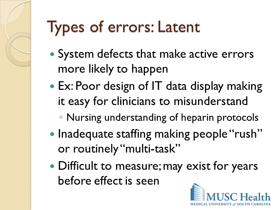 Types of errors: Latent System defects that make active errors more likely to happen Ex: Poor design of IT data display making it easy for clinicians