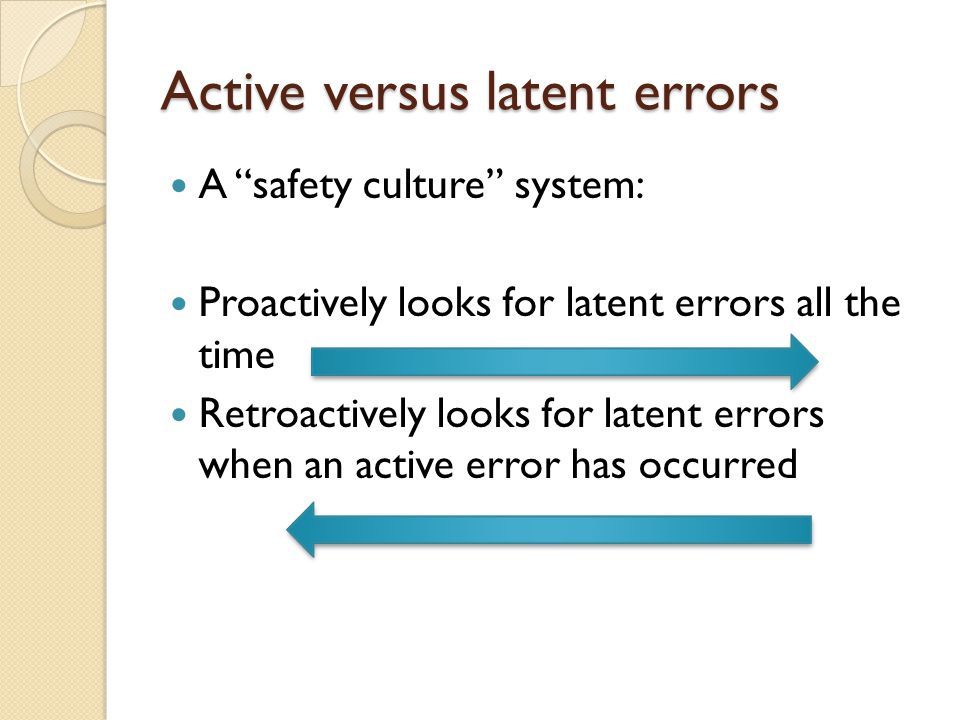 "Active versus latent errors A ""safety culture"" system: Proactively looks for latent errors all the time Retroactively looks for latent errors when an"