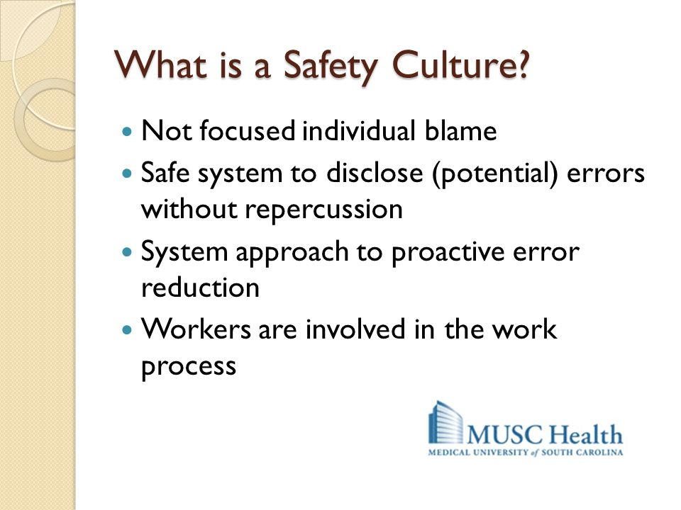 What is a Safety Culture? Not focused individual blame Safe system to disclose (potential) errors without repercussion System approach to proactive er