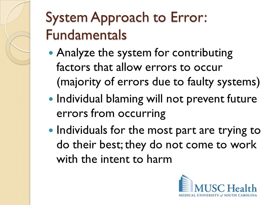 System Approach to Error: Fundamentals Analyze the system for contributing factors that allow errors to occur (majority of errors due to faulty system