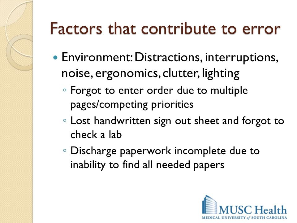 Factors that contribute to error Environment: Distractions, interruptions, noise, ergonomics, clutter, lighting ◦ Forgot to enter order due to multipl