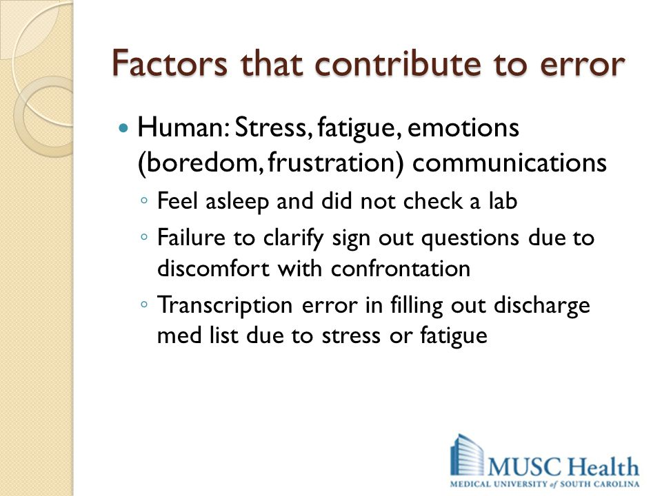 Factors that contribute to error Human: Stress, fatigue, emotions (boredom, frustration) communications ◦ Feel asleep and did not check a lab ◦ Failur