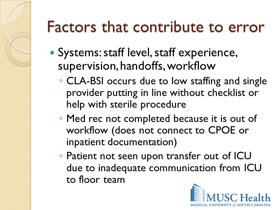 Factors that contribute to error Systems: staff level, staff experience, supervision, handoffs, workflow ◦ CLA-BSI occurs due to low staffing and sing
