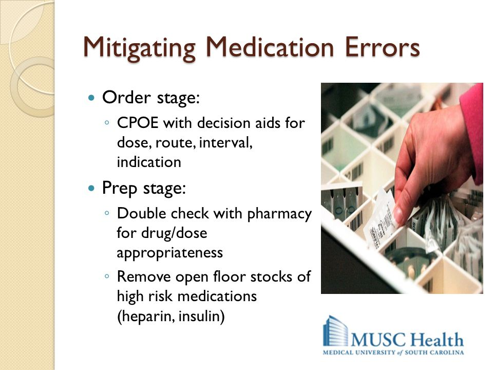 Mitigating Medication Errors Order stage: ◦ CPOE with decision aids for dose, route, interval, indication Prep stage: ◦ Double check with pharmacy for