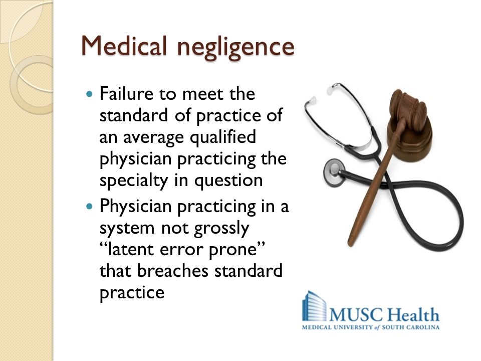Medical negligence Failure to meet the standard of practice of an average qualified physician practicing the specialty in question Physician practicin