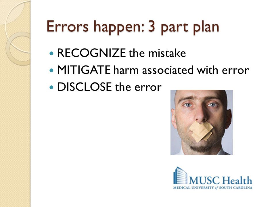 Errors happen: 3 part plan RECOGNIZE the mistake MITIGATE harm associated with error DISCLOSE the error