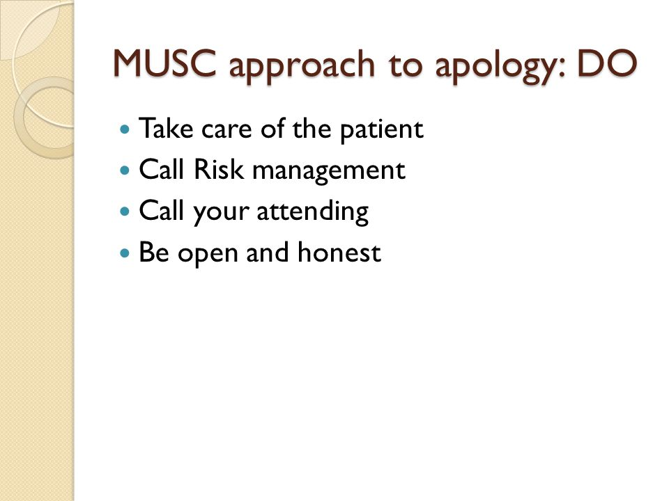 MUSC approach to apology: DO Take care of the patient Call Risk management Call your attending Be open and honest