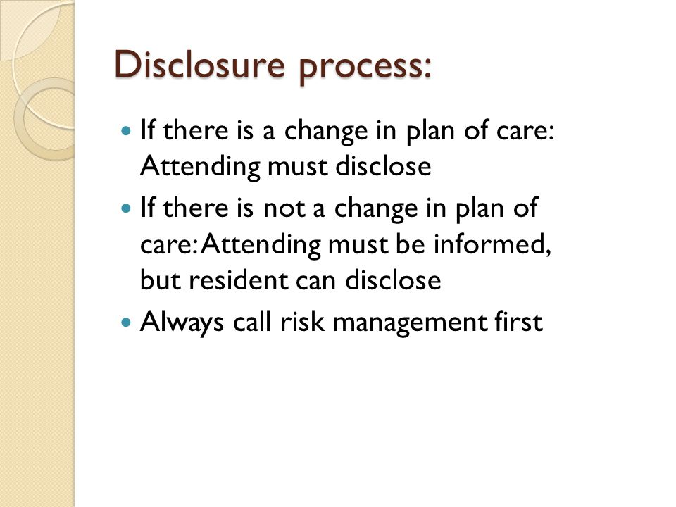 Disclosure process: If there is a change in plan of care: Attending must disclose If there is not a change in plan of care: Attending must be informed