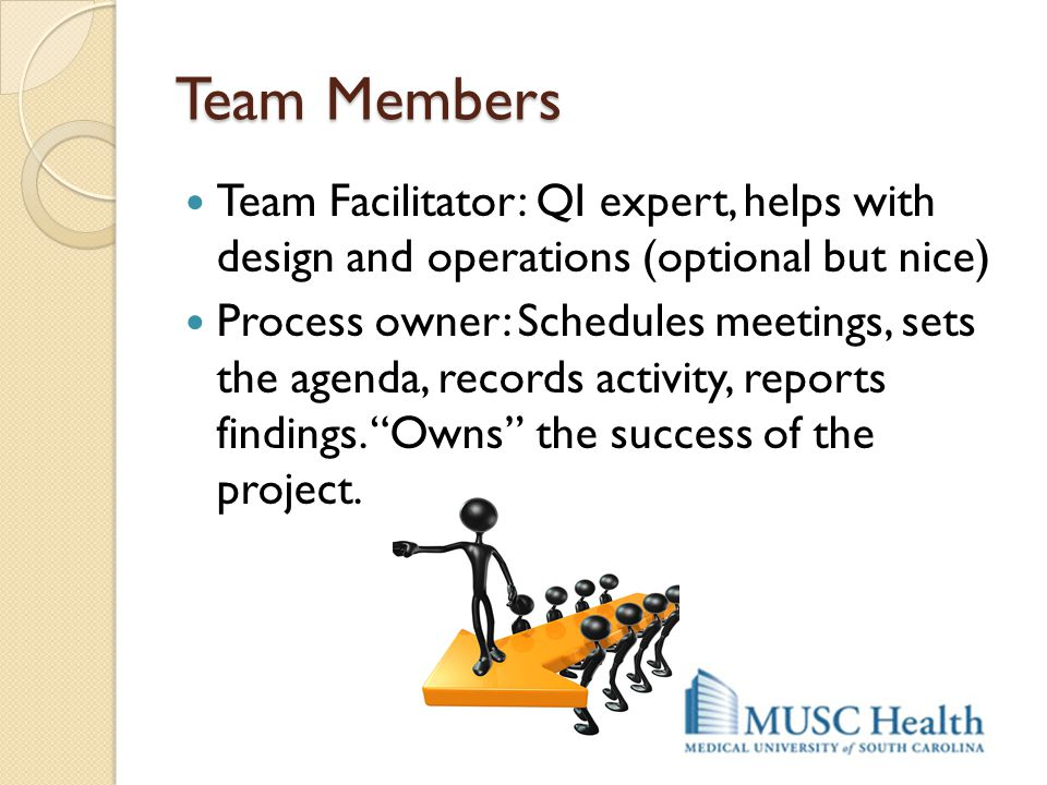 Team Members Team Facilitator: QI expert, helps with design and operations (optional but nice) Process owner: Schedules meetings, sets the agenda, rec