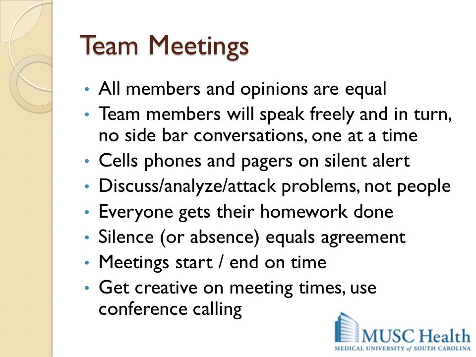 Team Meetings All members and opinions are equal Team members will speak freely and in turn, no side bar conversations, one at a time Cells phones and