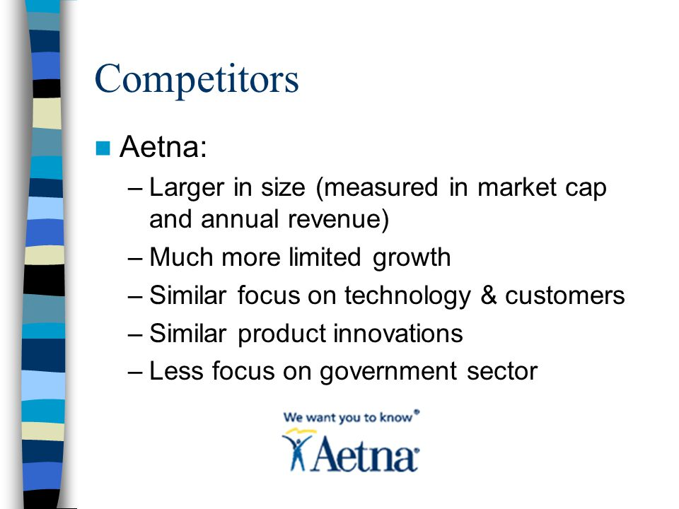 Competitors Aetna: –Larger in size (measured in market cap and annual revenue) –Much more limited growth –Similar focus on technology & customers –Similar product innovations –Less focus on government sector