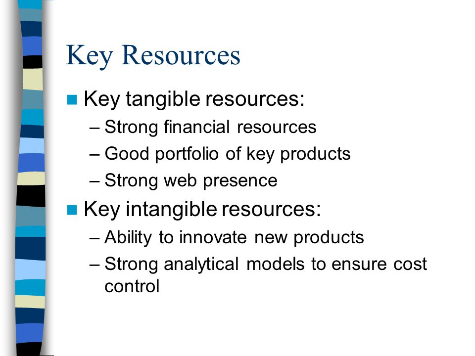 Key Resources Key tangible resources: –Strong financial resources –Good portfolio of key products –Strong web presence Key intangible resources: –Ability to innovate new products –Strong analytical models to ensure cost control