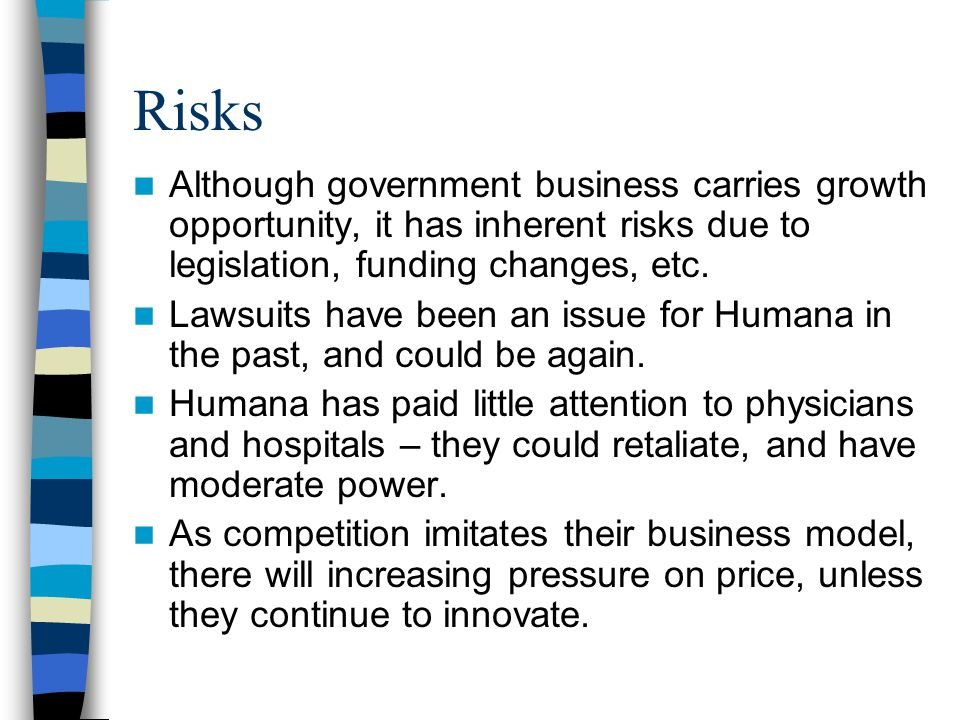 Risks Although government business carries growth opportunity, it has inherent risks due to legislation, funding changes, etc.