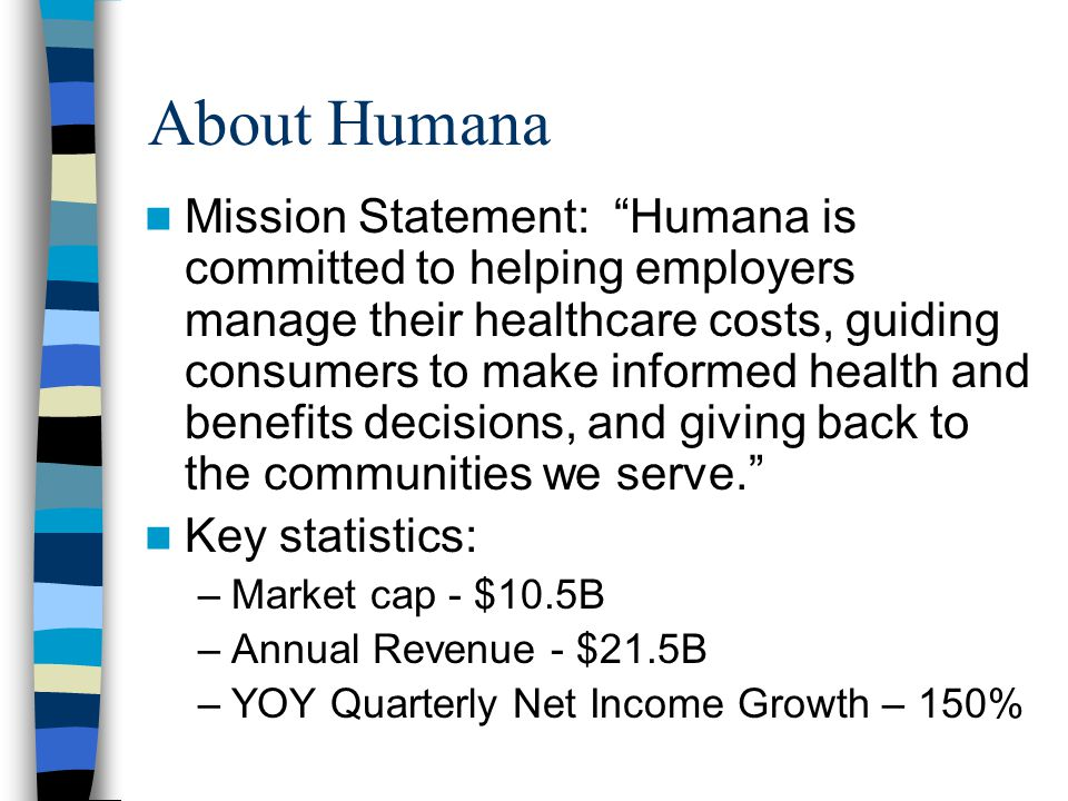 About Humana Mission Statement: Humana is committed to helping employers manage their healthcare costs, guiding consumers to make informed health and benefits decisions, and giving back to the communities we serve. Key statistics: –Market cap - $10.5B –Annual Revenue - $21.5B –YOY Quarterly Net Income Growth – 150%