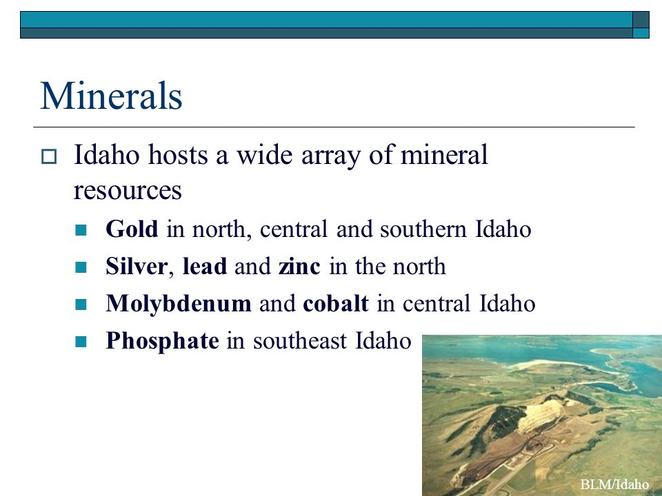 Minerals  Idaho hosts a wide array of mineral resources Gold in north, central and southern Idaho Silver, lead and zinc in the north Molybdenum and c