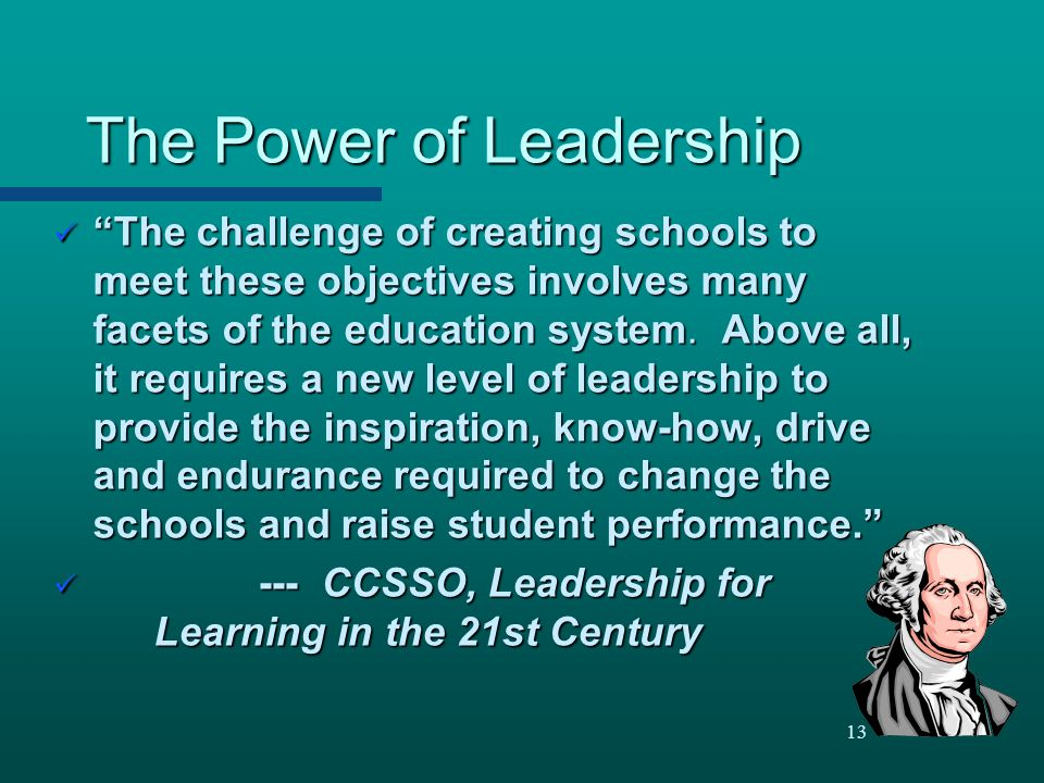 """13 The Power of Leadership """"The challenge of creating schools to meet these objectives involves many facets of the education system. Above all, it req"""