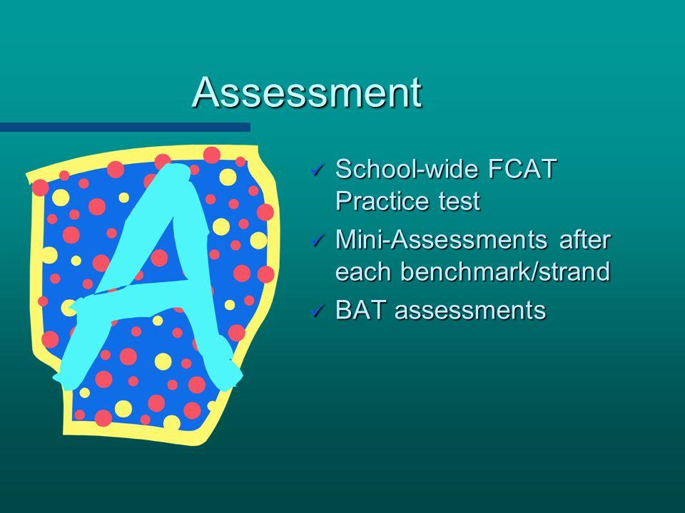Assessment School-wide FCAT Practice test School-wide FCAT Practice test Mini-Assessments after each benchmark/strand Mini-Assessments after each benc