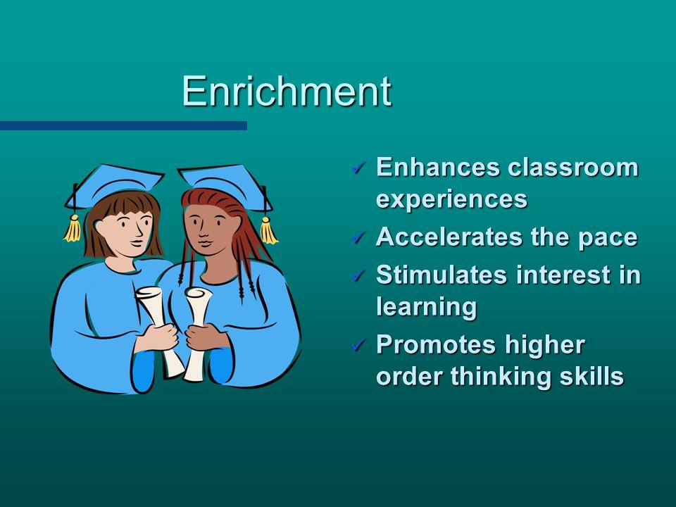 Enrichment Enhances classroom experiences Enhances classroom experiences Accelerates the pace Accelerates the pace Stimulates interest in learning Sti