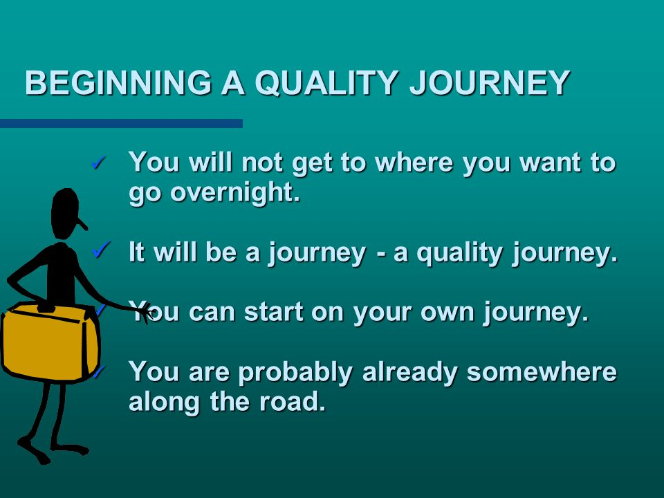 BEGINNING A QUALITY JOURNEY You will not get to where you want to go overnight. You will not get to where you want to go overnight. It will be a journ