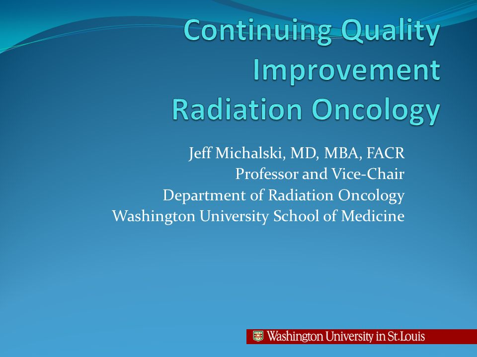 Jeff Michalski, MD, MBA, FACR Professor and Vice-Chair Department of Radiation Oncology Washington University School of Medicine