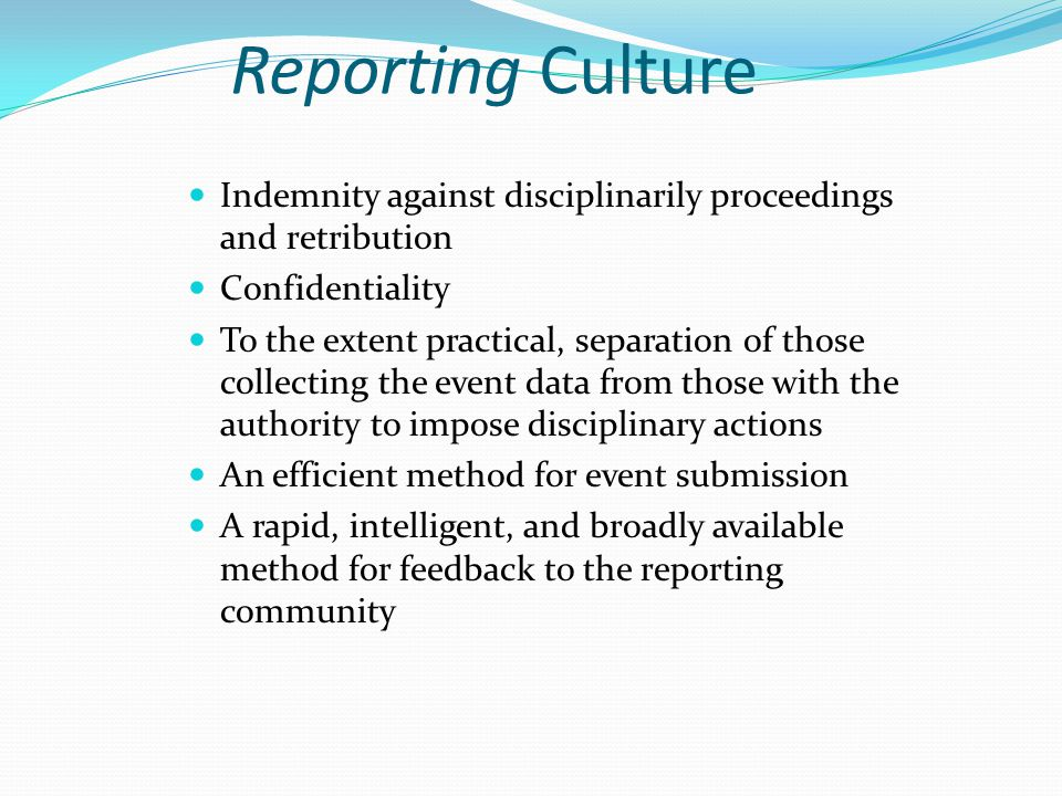 Reporting Culture Indemnity against disciplinarily proceedings and retribution Confidentiality To the extent practical, separation of those collecting the event data from those with the authority to impose disciplinary actions An efficient method for event submission A rapid, intelligent, and broadly available method for feedback to the reporting community
