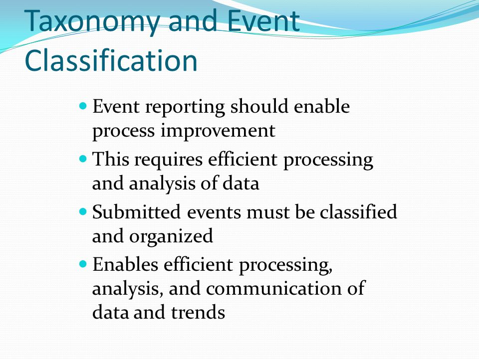 Taxonomy and Event Classification Event reporting should enable process improvement This requires efficient processing and analysis of data Submitted events must be classified and organized Enables efficient processing, analysis, and communication of data and trends
