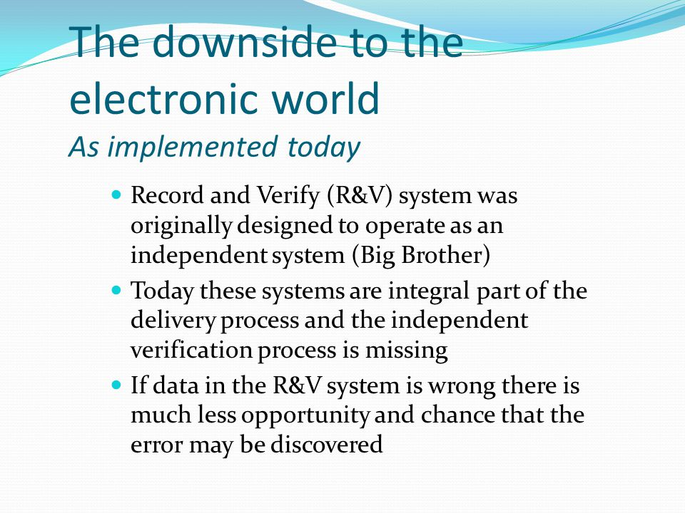The downside to the electronic world As implemented today Record and Verify (R&V) system was originally designed to operate as an independent system (Big Brother) Today these systems are integral part of the delivery process and the independent verification process is missing If data in the R&V system is wrong there is much less opportunity and chance that the error may be discovered