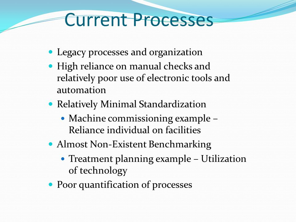 Current Processes Legacy processes and organization High reliance on manual checks and relatively poor use of electronic tools and automation Relatively Minimal Standardization Machine commissioning example – Reliance individual on facilities Almost Non-Existent Benchmarking Treatment planning example – Utilization of technology Poor quantification of processes
