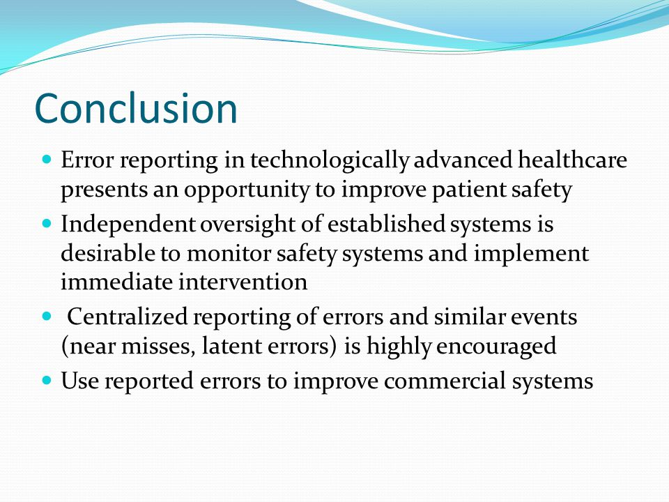 Conclusion Error reporting in technologically advanced healthcare presents an opportunity to improve patient safety Independent oversight of established systems is desirable to monitor safety systems and implement immediate intervention Centralized reporting of errors and similar events (near misses, latent errors) is highly encouraged Use reported errors to improve commercial systems