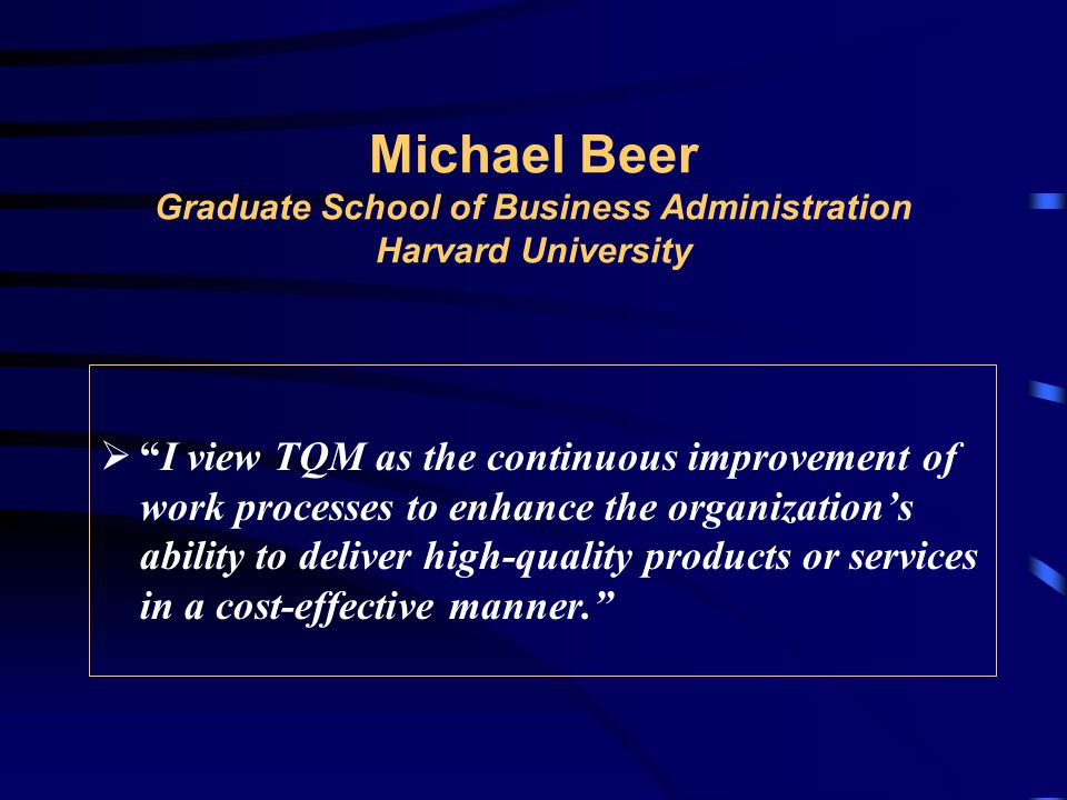 Michael Beer Graduate School of Business Administration Harvard University  I view TQM as the continuous improvement of work processes to enhance the organization's ability to deliver high-quality products or services in a cost-effective manner.