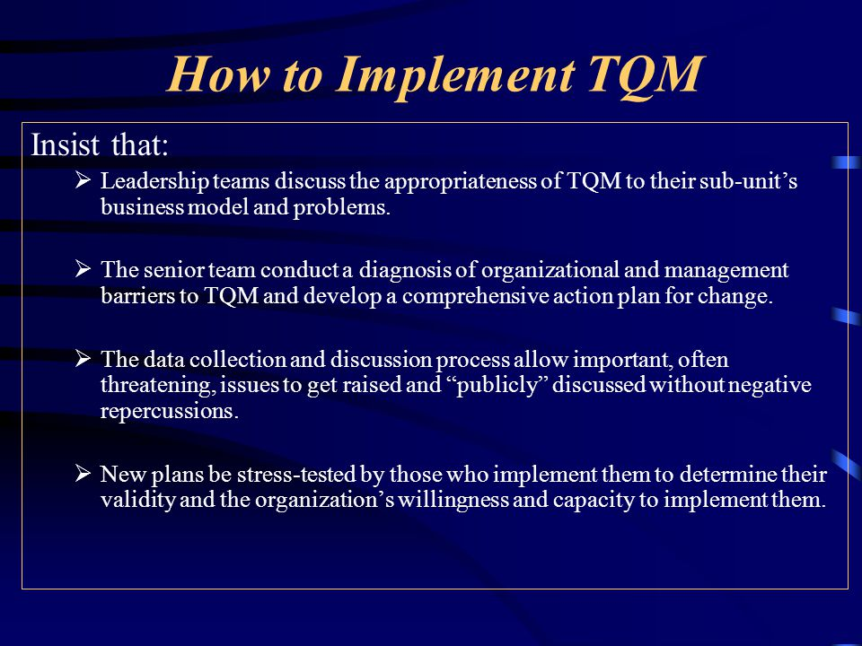 How to Implement TQM Insist that:  Leadership teams discuss the appropriateness of TQM to their sub-unit's business model and problems.