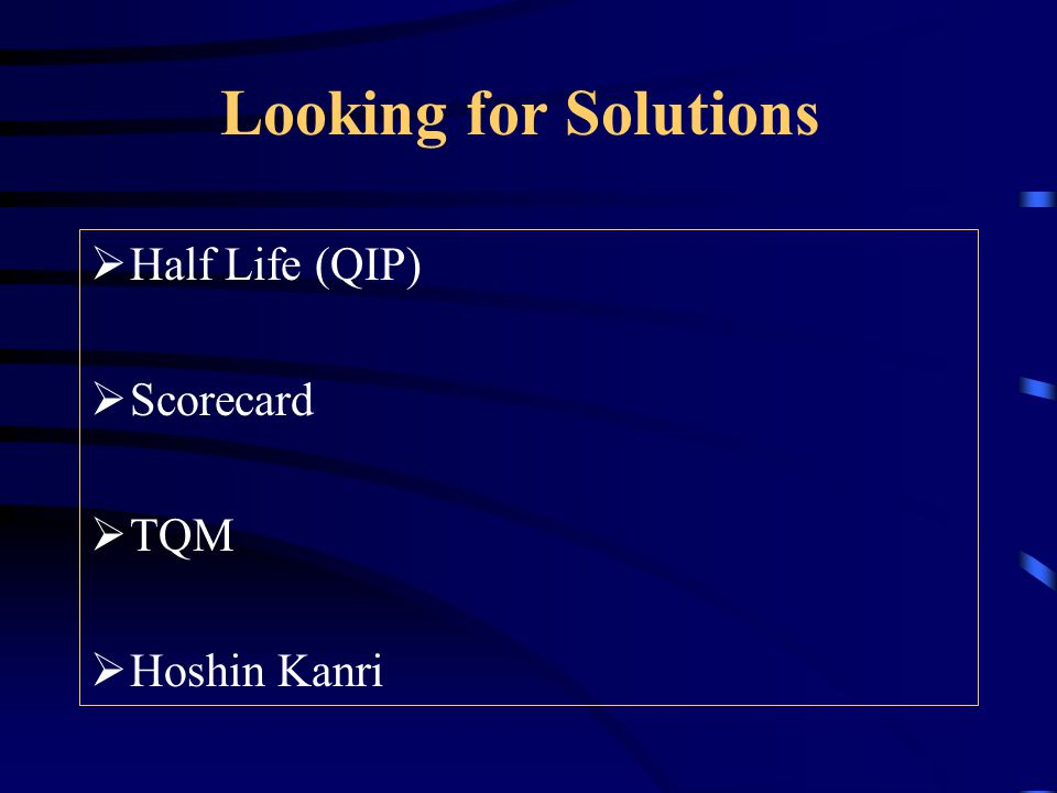 Looking for Solutions  Half Life (QIP)  Scorecard  TQM  Hoshin Kanri