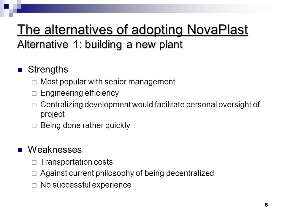 5 5 The alternatives of adopting NovaPlast Alternative 1: building a new plant Strengths  Most popular with senior management  Engineering efficiency  Centralizing development would facilitate personal oversight of project  Being done rather quickly Weaknesses  Transportation costs  Against current philosophy of being decentralized  No successful experience