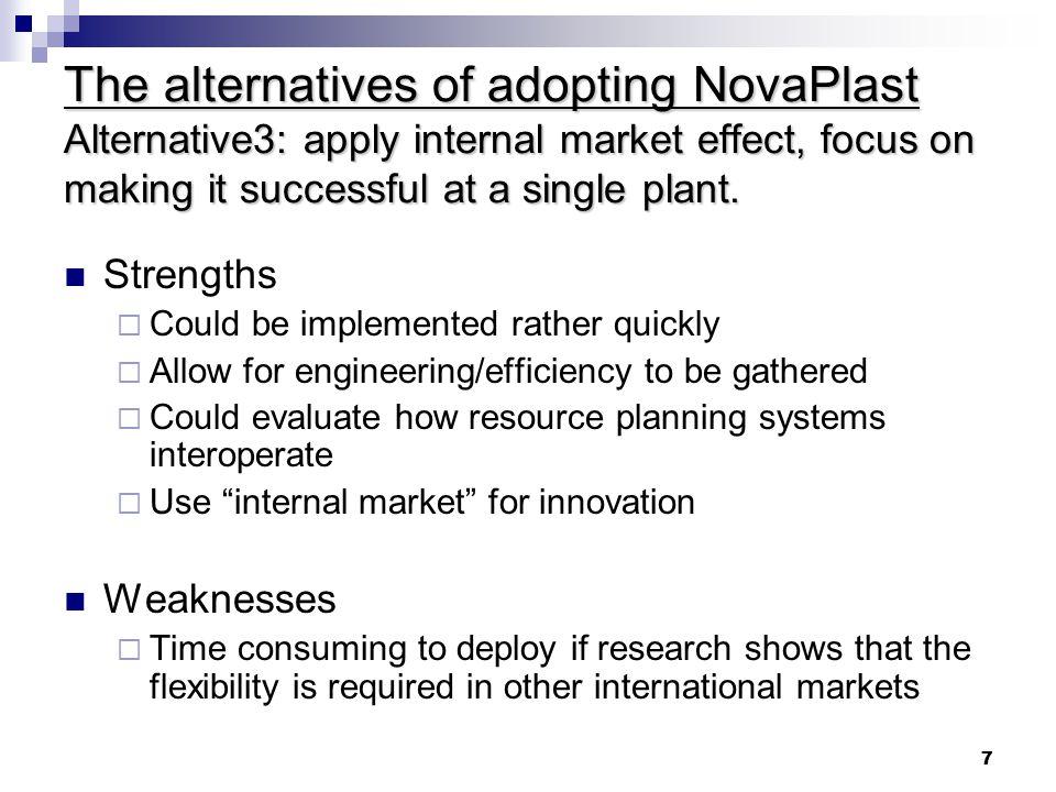 7 7 The alternatives of adopting NovaPlast Alternative3: apply internal market effect, focus on making it successful at a single plant.