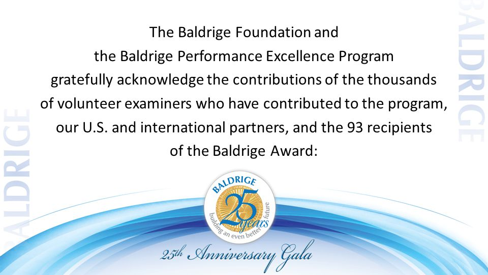 The Baldrige Foundation and the Baldrige Performance Excellence Program gratefully acknowledge the contributions of the thousands of volunteer examiners who have contributed to the program, our U.S.