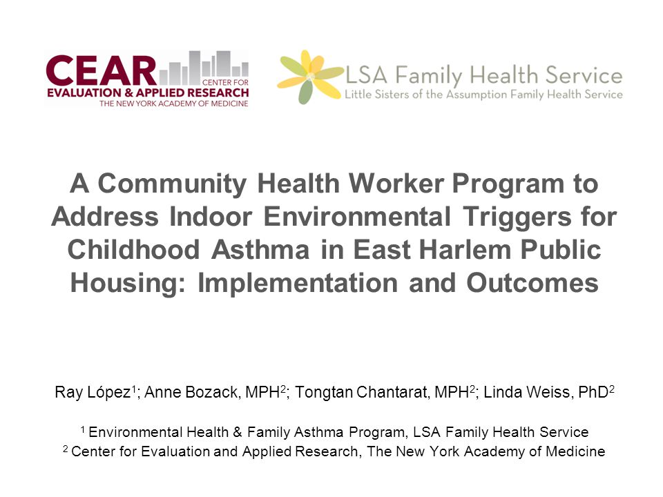 Contact Information Ray López, Director Environmental Health & Family Asthma Program Little Sisters of the Assumption Family Health Service rlopez@lsafhs.org (646) 672-5233 Anne Bozack, MPH, Project Director Center for Evaluation and Applied Research New York Academy of Medicine abozack@nyam.org 212-822-7253