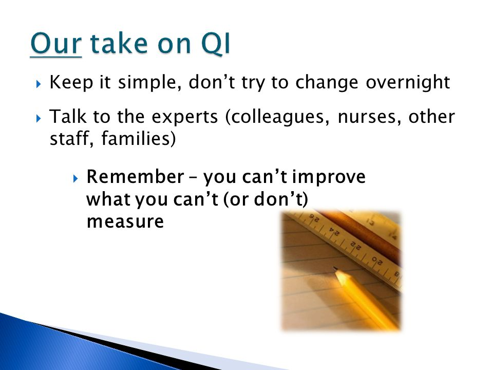  Keep it simple, don't try to change overnight  Talk to the experts (colleagues, nurses, other staff, families)  Remember – you can't improve what